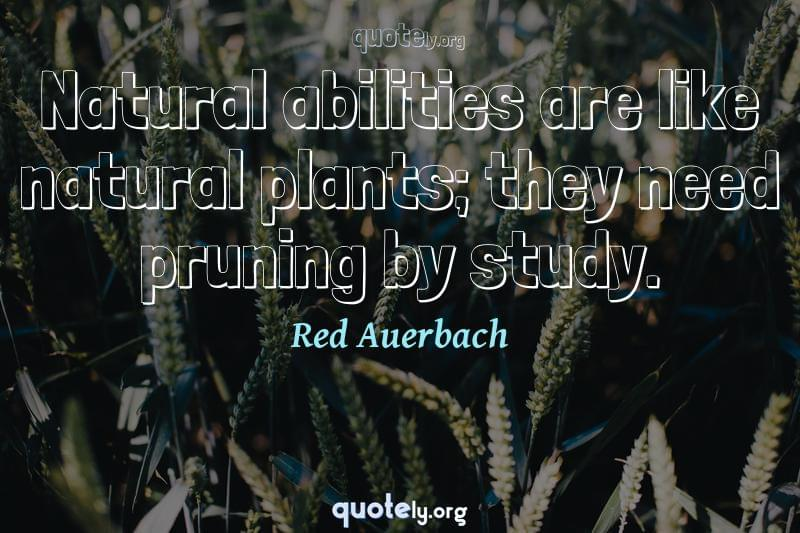 Natural abilities are like natural plants; they need pruning by study. by Red Auerbach