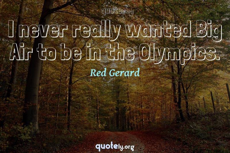 I never really wanted Big Air to be in the Olympics. by Red Gerard