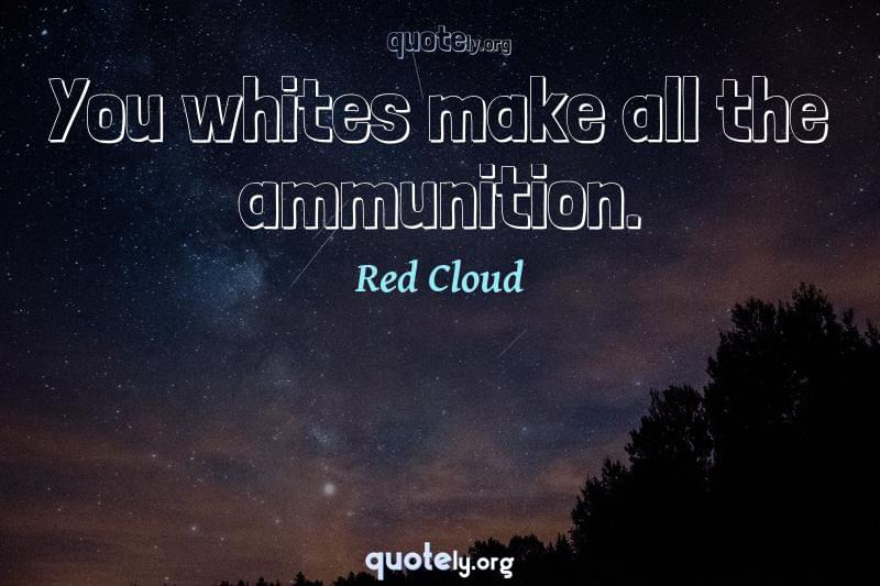 You whites make all the ammunition. by Red Cloud
