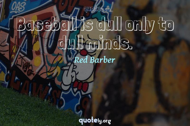 Baseball is dull only to dull minds. by Red Barber