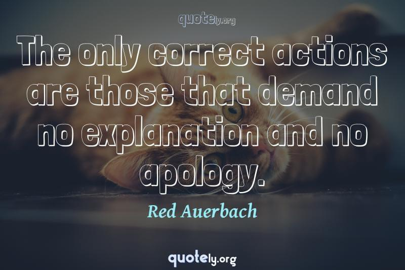 The only correct actions are those that demand no explanation and no apology. by Red Auerbach