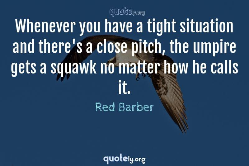 Whenever you have a tight situation and there's a close pitch, the umpire gets a squawk no matter how he calls it. by Red Barber