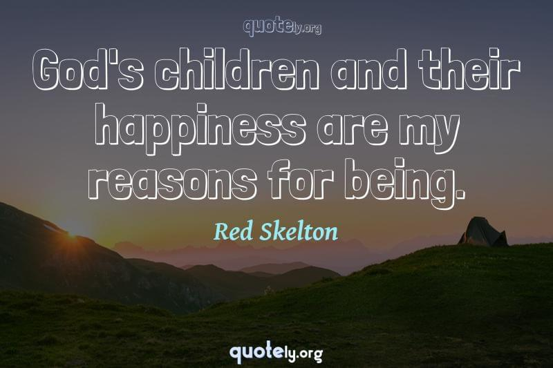 God's children and their happiness are my reasons for being. by Red Skelton