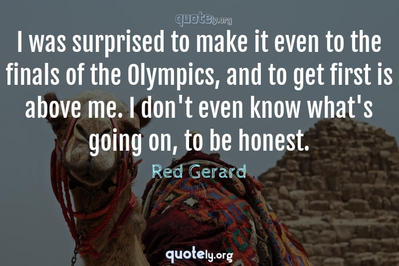 I was surprised to make it even to the finals of the Olympics, and to get first is above me. I don't even know what's going on, to be honest. by Red Gerard