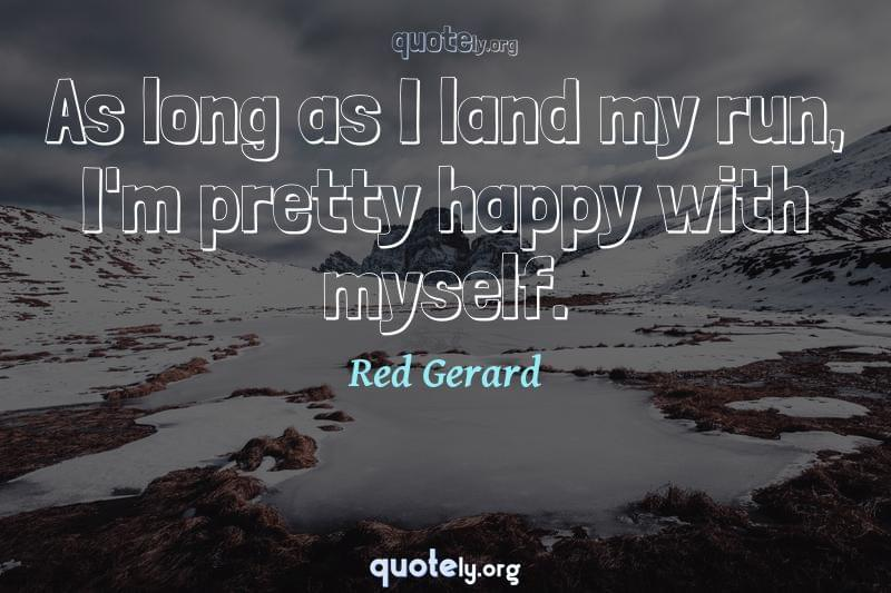 As long as I land my run, I'm pretty happy with myself. by Red Gerard