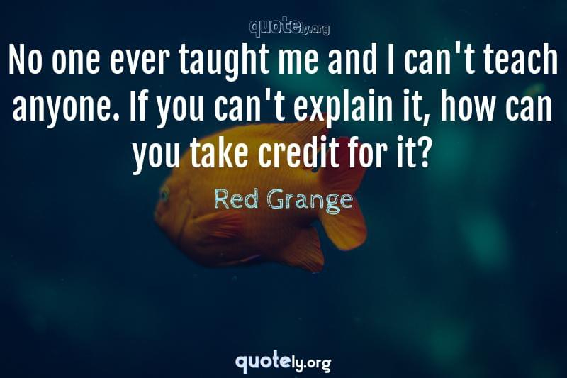 No one ever taught me and I can't teach anyone. If you can't explain it, how can you take credit for it? by Red Grange