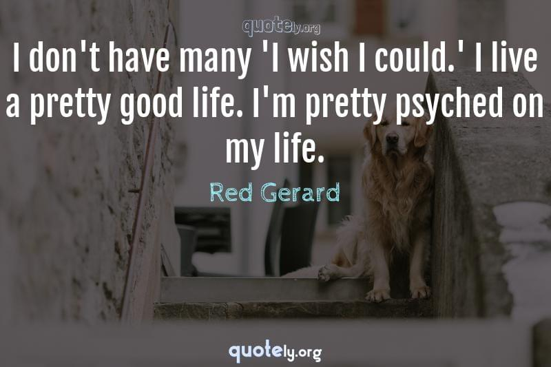 I don't have many 'I wish I could.' I live a pretty good life. I'm pretty psyched on my life. by Red Gerard