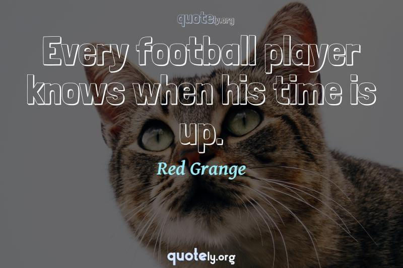 Every football player knows when his time is up. by Red Grange