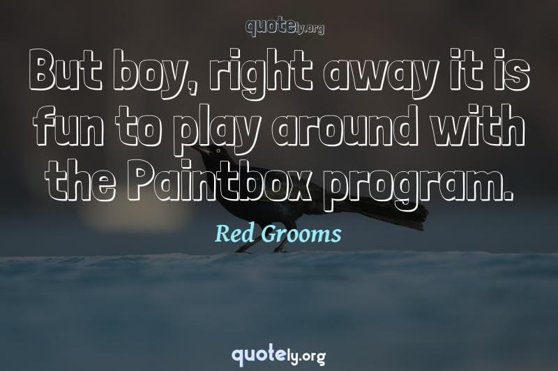 But boy, right away it is fun to play around with the Paintbox program. by Red Grooms