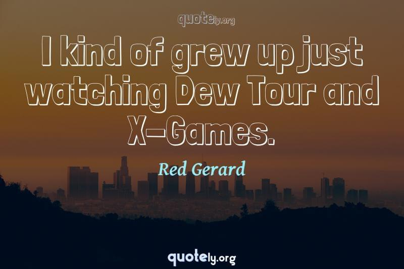 I kind of grew up just watching Dew Tour and X-Games. by Red Gerard