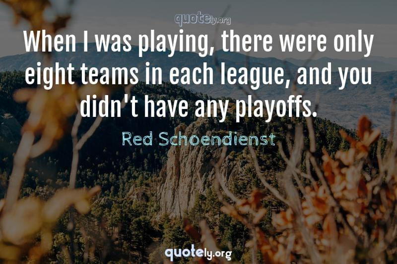 When I was playing, there were only eight teams in each league, and you didn't have any playoffs. by Red Schoendienst