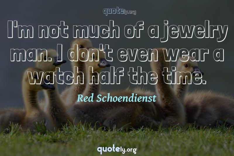 I'm not much of a jewelry man. I don't even wear a watch half the time. by Red Schoendienst