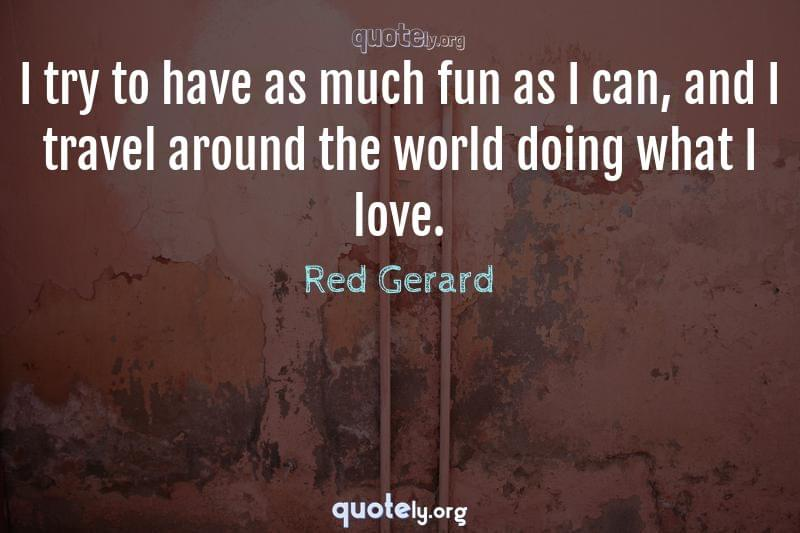 I try to have as much fun as I can, and I travel around the world doing what I love. by Red Gerard