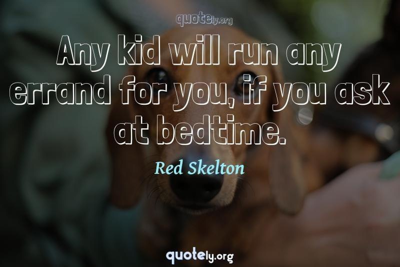 Any kid will run any errand for you, if you ask at bedtime. by Red Skelton