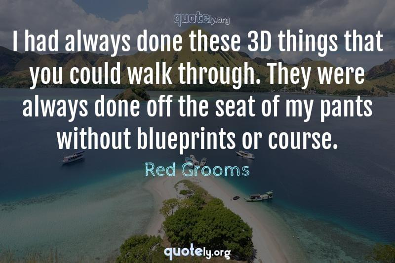 I had always done these 3D things that you could walk through. They were always done off the seat of my pants without blueprints or course. by Red Grooms