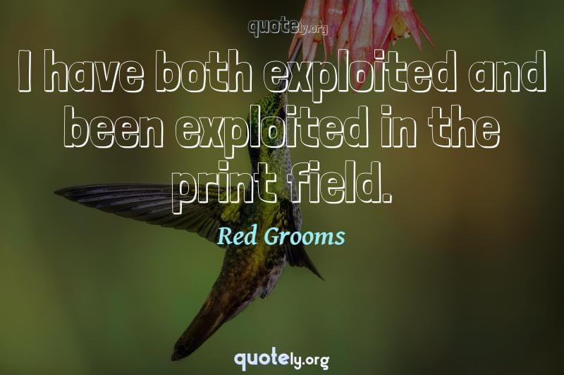 I have both exploited and been exploited in the print field. by Red Grooms