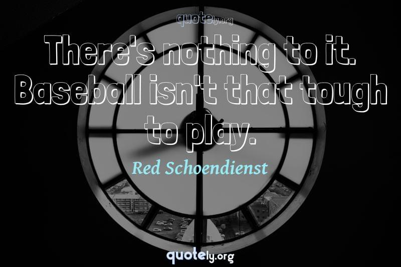 There's nothing to it. Baseball isn't that tough to play. by Red Schoendienst