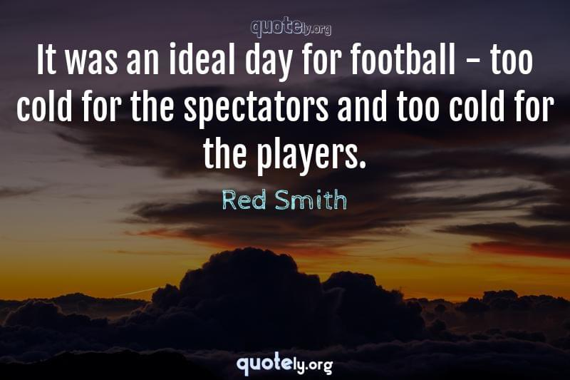 It was an ideal day for football - too cold for the spectators and too cold for the players. by Red Smith