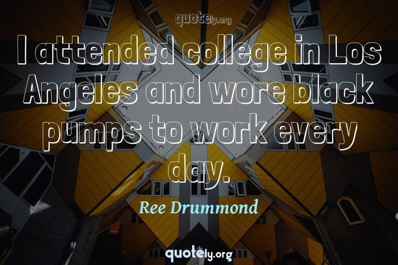 I attended college in Los Angeles and wore black pumps to work every day. by Ree Drummond