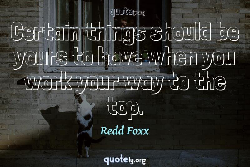 Certain things should be yours to have when you work your way to the top. by Redd Foxx