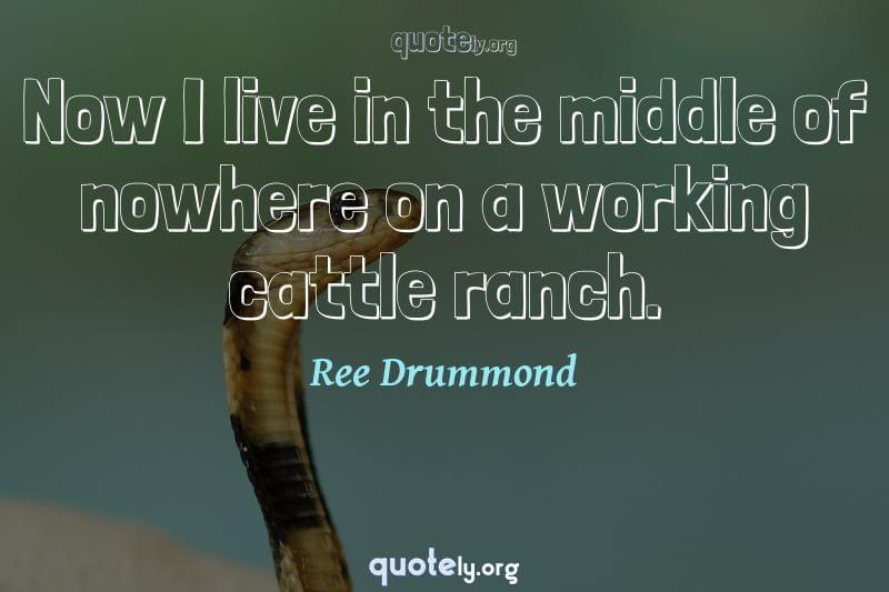 Now I live in the middle of nowhere on a working cattle ranch. by Ree Drummond