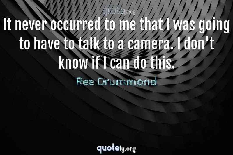 It never occurred to me that I was going to have to talk to a camera. I don't know if I can do this. by Ree Drummond