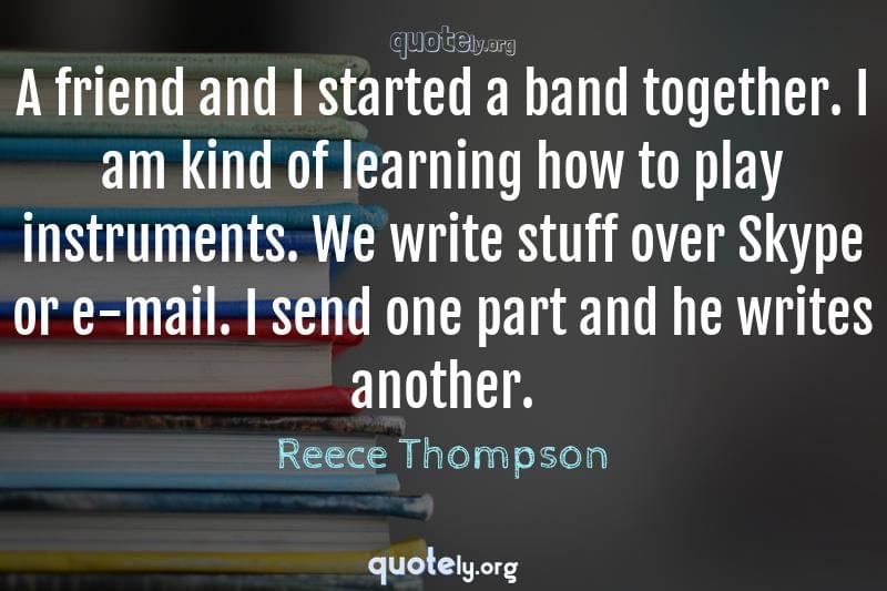 A friend and I started a band together. I am kind of learning how to play instruments. We write stuff over Skype or e-mail. I send one part and he writes another. by Reece Thompson