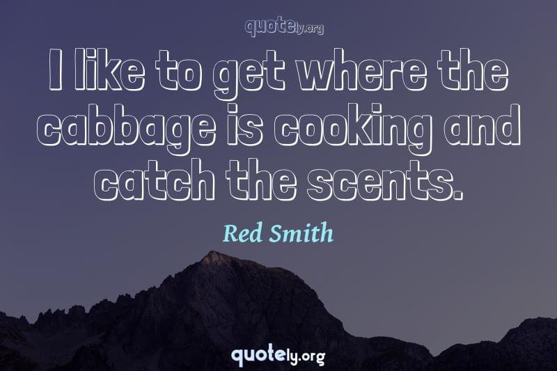 I like to get where the cabbage is cooking and catch the scents. by Red Smith