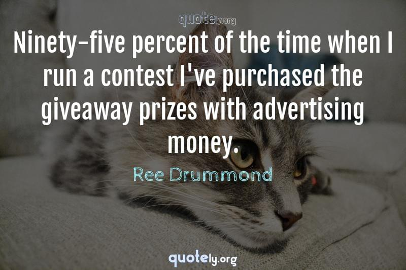 Ninety-five percent of the time when I run a contest I've purchased the giveaway prizes with advertising money. by Ree Drummond