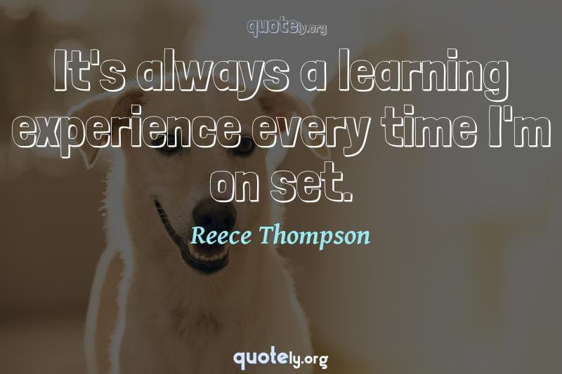 It's always a learning experience every time I'm on set. by Reece Thompson