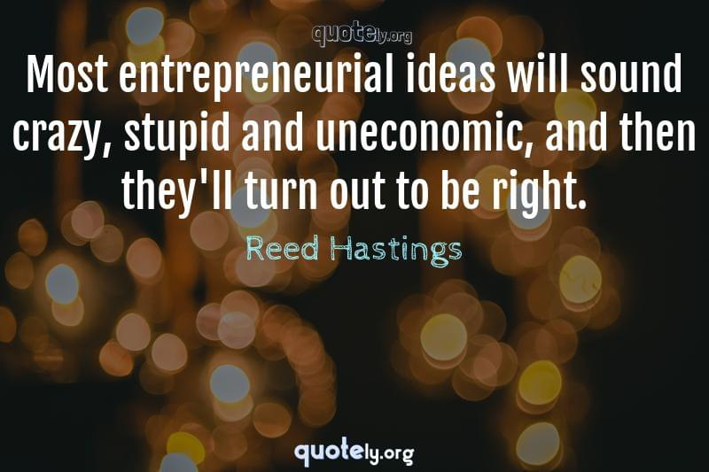 Most entrepreneurial ideas will sound crazy, stupid and uneconomic, and then they'll turn out to be right. by Reed Hastings