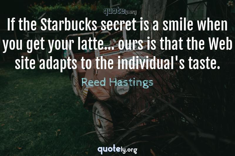 If the Starbucks secret is a smile when you get your latte... ours is that the Web site adapts to the individual's taste. by Reed Hastings
