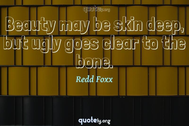 Beauty may be skin deep, but ugly goes clear to the bone. by Redd Foxx
