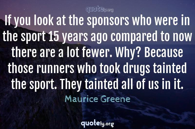 If you look at the sponsors who were in the sport 15 years ago compared to now there are a lot fewer. Why? Because those runners who took drugs tainted the sport. They tainted all of us in it. by Maurice Greene