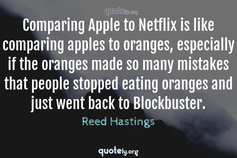 Comparing Apple to Netflix is like comparing apples to oranges, especially if the oranges made so many mistakes that people stopped eating oranges and just went back to Blockbuster. by Reed Hastings
