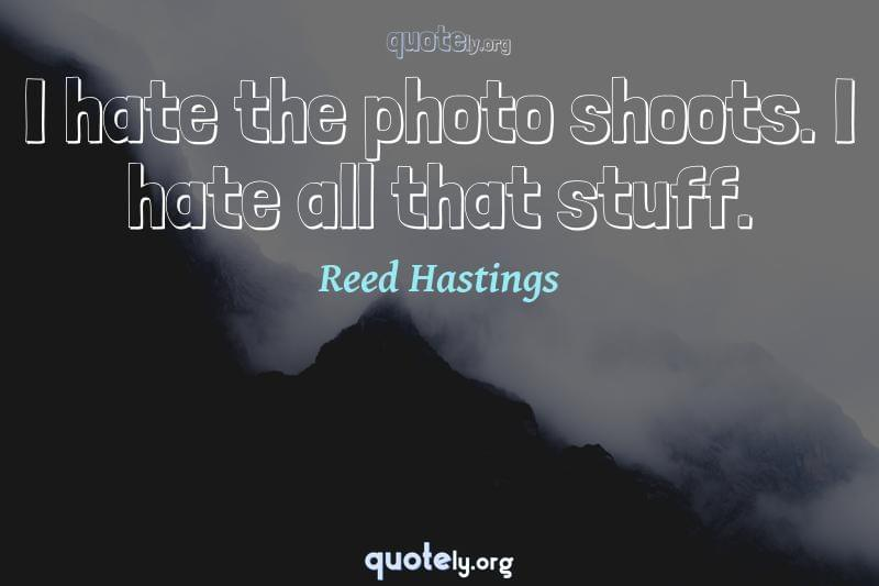 I hate the photo shoots. I hate all that stuff. by Reed Hastings