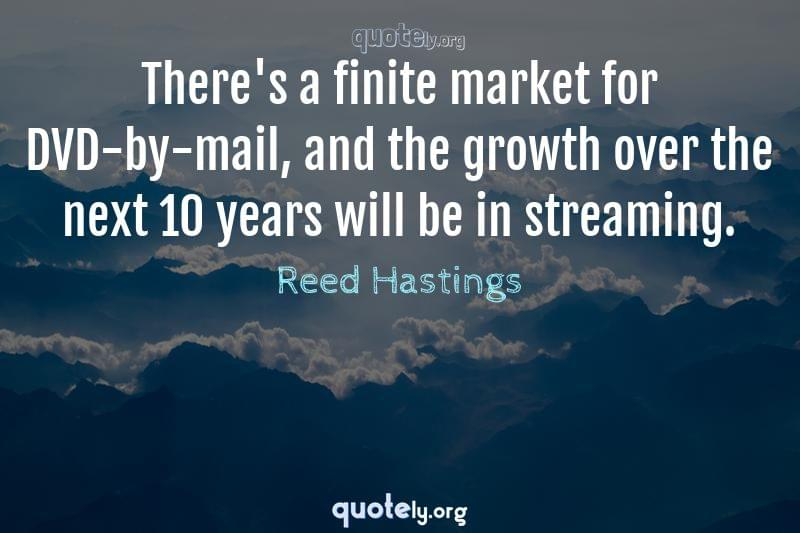 There's a finite market for DVD-by-mail, and the growth over the next 10 years will be in streaming. by Reed Hastings