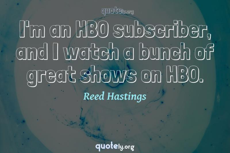 I'm an HBO subscriber, and I watch a bunch of great shows on HBO. by Reed Hastings