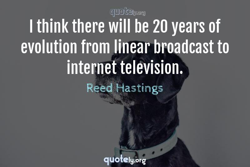 I think there will be 20 years of evolution from linear broadcast to internet television. by Reed Hastings
