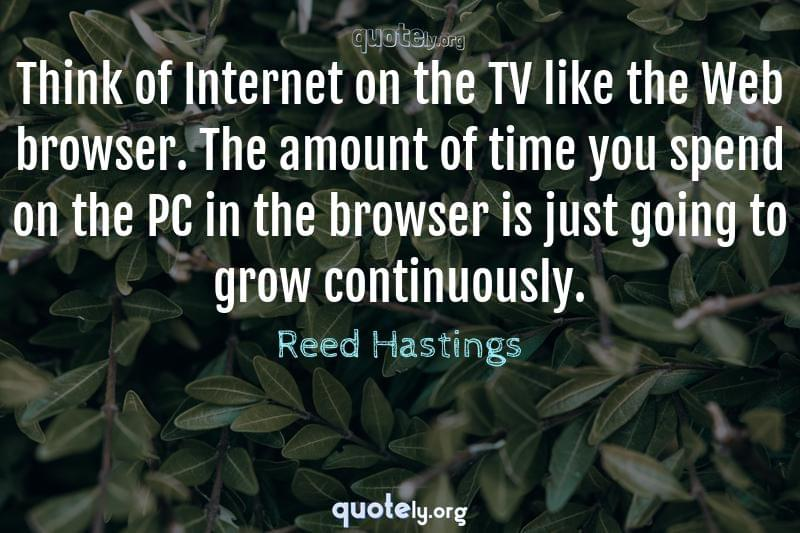 Think of Internet on the TV like the Web browser. The amount of time you spend on the PC in the browser is just going to grow continuously. by Reed Hastings