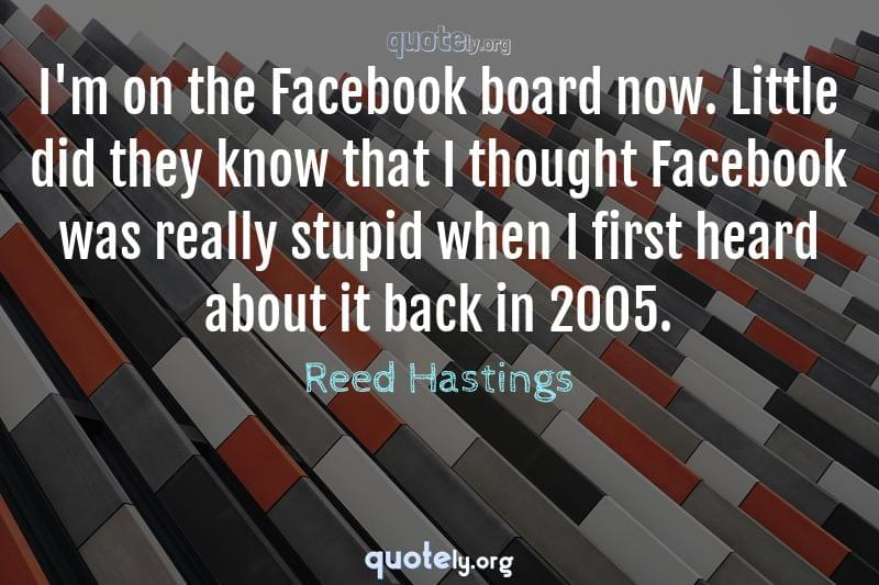 I'm on the Facebook board now. Little did they know that I thought Facebook was really stupid when I first heard about it back in 2005. by Reed Hastings
