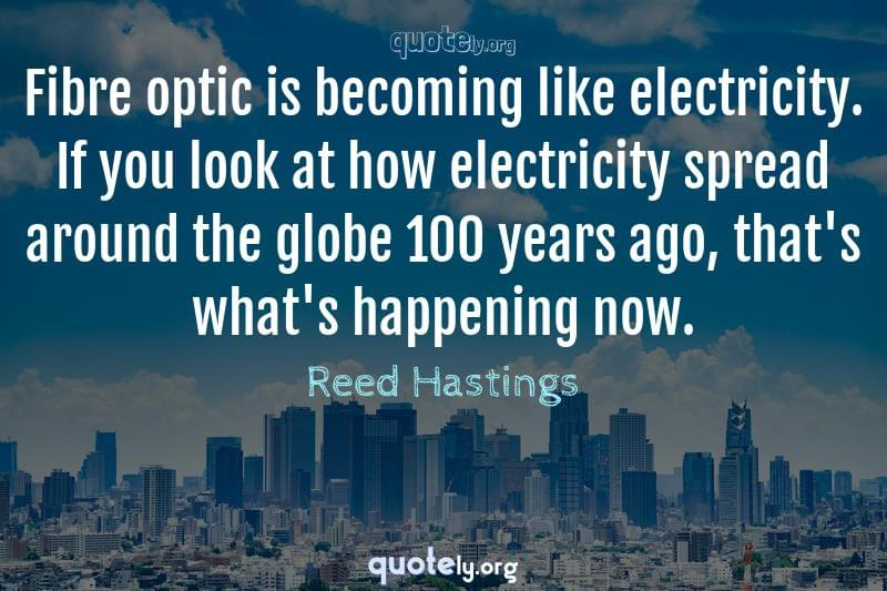 Fibre optic is becoming like electricity. If you look at how electricity spread around the globe 100 years ago, that's what's happening now. by Reed Hastings