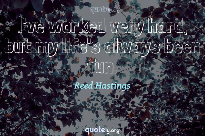 I've worked very hard, but my life's always been fun. by Reed Hastings