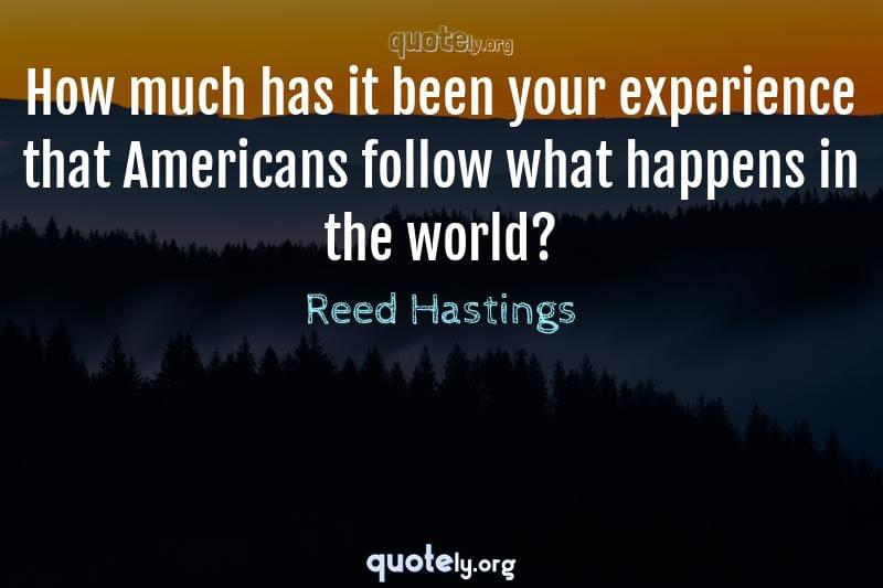 How much has it been your experience that Americans follow what happens in the world? by Reed Hastings