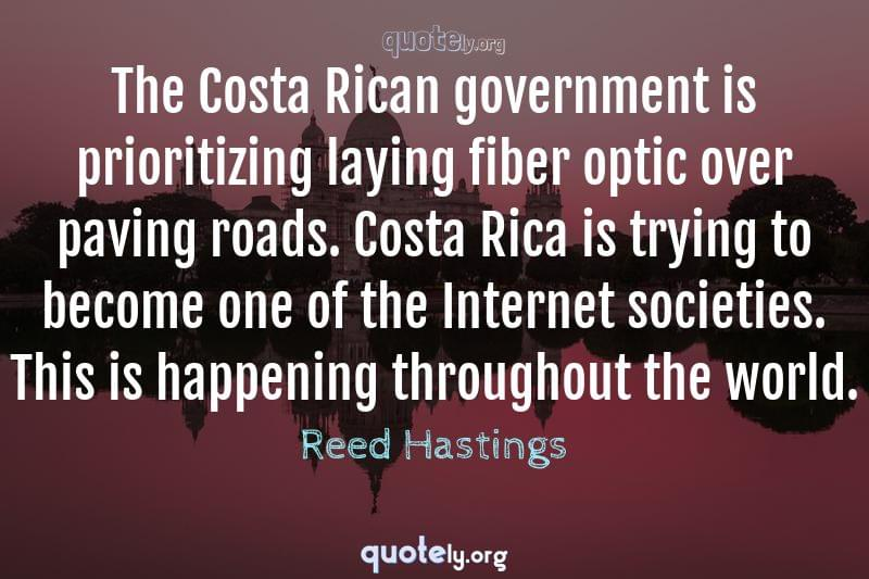 The Costa Rican government is prioritizing laying fiber optic over paving roads. Costa Rica is trying to become one of the Internet societies. This is happening throughout the world. by Reed Hastings