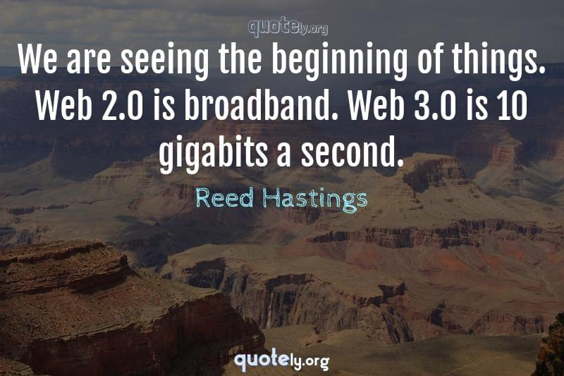 We are seeing the beginning of things. Web 2.0 is broadband. Web 3.0 is 10 gigabits a second. by Reed Hastings