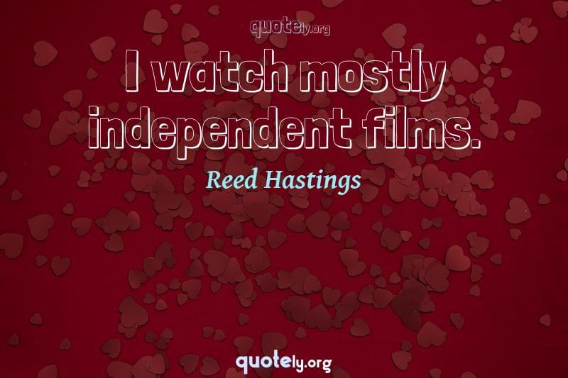 I watch mostly independent films. by Reed Hastings