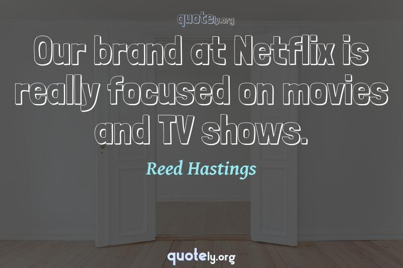 Our brand at Netflix is really focused on movies and TV shows. by Reed Hastings