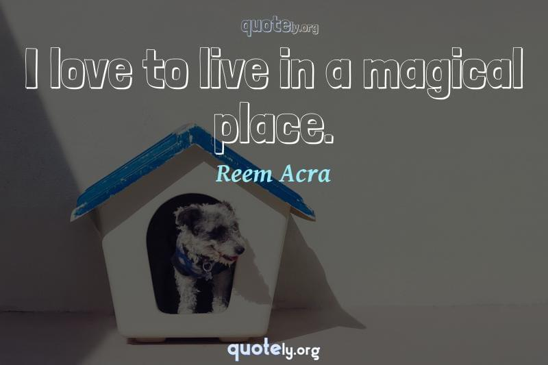 I love to live in a magical place. by Reem Acra