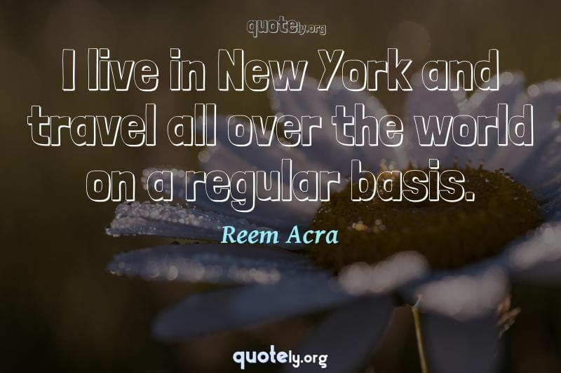 I live in New York and travel all over the world on a regular basis. by Reem Acra